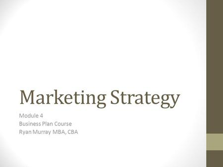 Marketing Strategy Module 4 Business Plan Course Ryan Murray MBA, CBA.