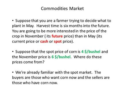Commodities Market Suppose that you are a farmer trying to decide what to plant in May. Harvest time is six months into the future. You are going to be.
