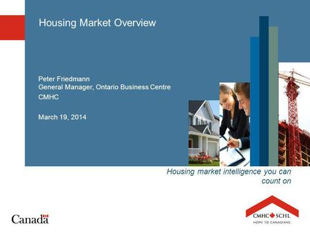 Housing market intelligence you can count on Housing Market Overview Peter Friedmann General Manager, Ontario Business Centre CMHC March 19, 2014.