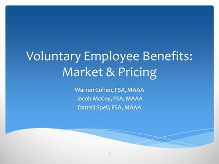 Voluntary Employee Benefits: Market & Pricing Warren Cohen, FSA, MAAA Jacob McCoy, FSA, MAAA Darrell Spell, FSA, MAAA 1.