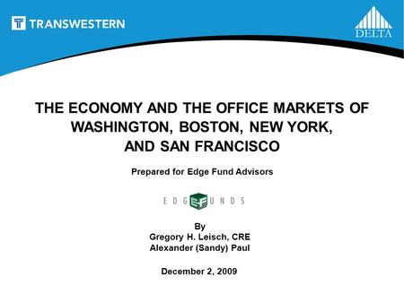 1 Prepared for Edge Fund Advisors THE ECONOMY AND THE OFFICE MARKETS OF WASHINGTON, BOSTON, NEW YORK, AND SAN FRANCISCO By Gregory H. Leisch, CRE Alexander.
