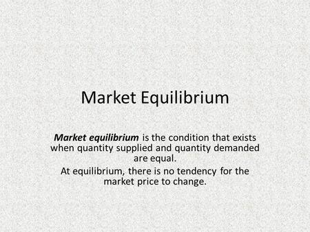 Market Equilibrium Market equilibrium is the condition that exists when quantity supplied and quantity demanded are equal. At equilibrium, there is no.