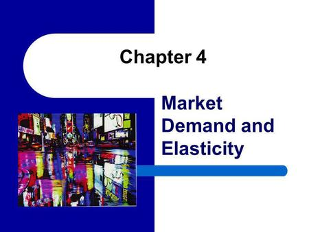 Chapter 4 Market Demand and Elasticity. 2 Market Demand Curves The market demand is the total quantity of a good or service demanded by all potential.