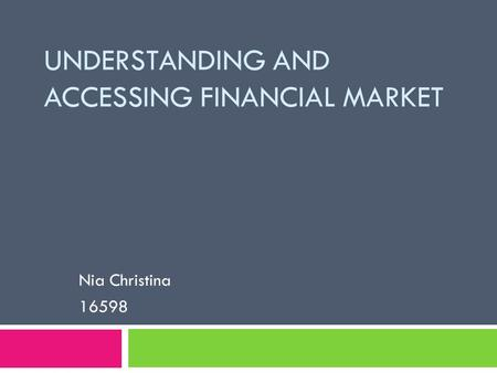 UNDERSTANDING AND ACCESSING FINANCIAL MARKET Nia Christina 16598.