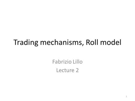 1 Trading mechanisms, Roll model Fabrizio Lillo Lecture 2.