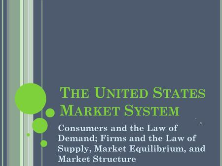 T HE U NITED S TATES M ARKET S YSTEM Consumers and the Law of Demand; Firms and the Law of Supply, Market Equilibrium, and Market Structure.