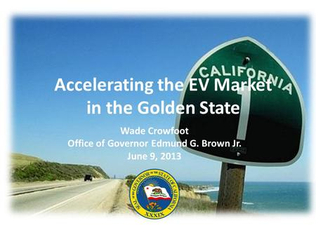 Accelerating the EV Market in the Golden State Wade Crowfoot Office of Governor Edmund G. Brown Jr. June 9, 2013.