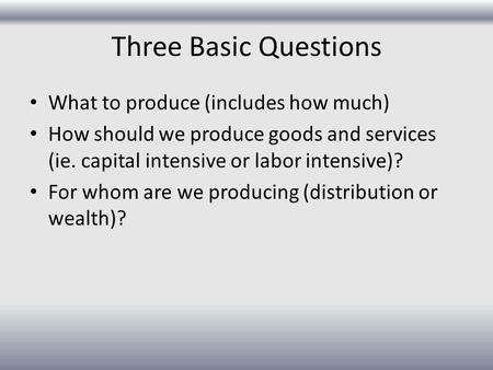 Three Basic Questions What to produce (includes how much) How should we produce goods and services (ie. capital intensive or labor intensive)? For whom.