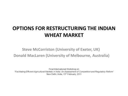 OPTIONS FOR RESTRUCTURING THE INDIAN WHEAT MARKET Steve McCorriston (University of Exeter, UK) Donald MacLaren (University of Melbourne, Australia) Final.