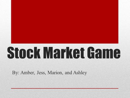 Stock Market Game By: Amber, Jess, Marion, and Ashley.