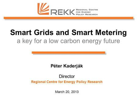 Smart Grids and Smart Metering a key for a low carbon energy future Péter Kaderják Director Regional Centre for Energy Policy Research March 20, 2013.