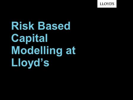 Risk Based Capital Modelling at Lloyds. © Lloyds2 Lloyds Market Structure SEE: www.lloyds.com/directorieswww.lloyds.com/directories Source: Lloyds Annual.