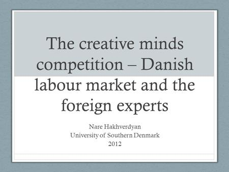 The creative minds competition – Danish labour market and the foreign experts Nare Hakhverdyan University of Southern Denmark 2012.