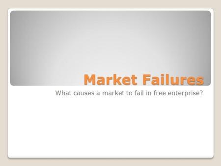 Market Failures What causes a market to fail in free enterprise?