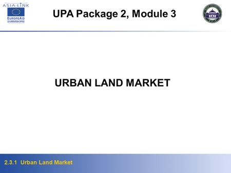 2.3.1 Urban Land Market URBAN LAND MARKET UPA Package 2, Module 3.