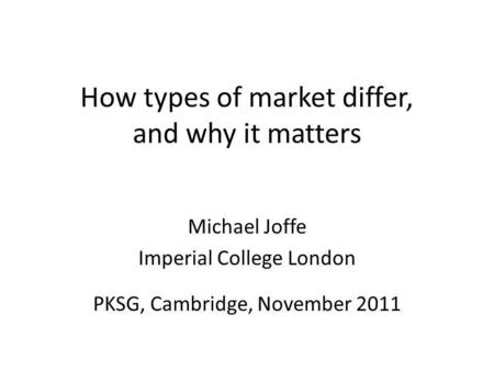 How types of market differ, and why it matters Michael Joffe Imperial College London PKSG, Cambridge, November 2011.