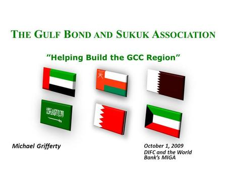 T HE G ULF B OND AND S UKUK A SSOCIATION Helping Build the GCC Region Michael Grifferty October 1, 2009 DIFC and the World Banks MIGA.