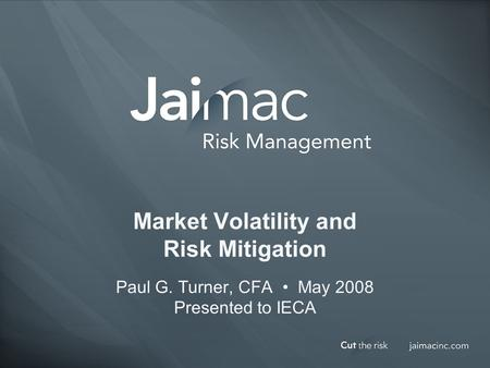 Market Volatility and Risk Mitigation Paul G. Turner, CFA May 2008 Presented to IECA.