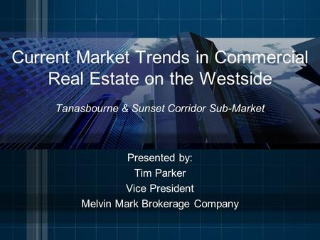 Current Market Trends in Commercial Real Estate on the Westside Tanasbourne & Sunset Corridor Sub-Market Presented by: Tim Parker Vice President Melvin.