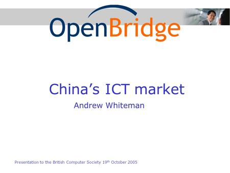 Chinas ICT market Presentation to the British Computer Society 19 th October 2005 Andrew Whiteman.