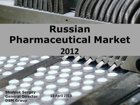 Russian Pharmaceutical Market 2012 15 April 2013 Shulyak Sergey General Director DSM Group.
