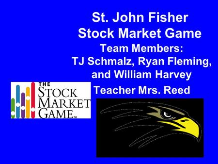 St. John Fisher Stock Market Game Team Members: TJ Schmalz, Ryan Fleming, and William Harvey Teacher Mrs. Reed.