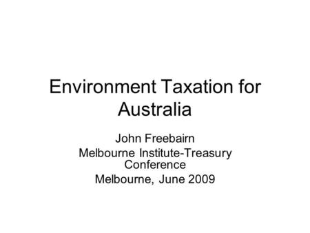 Environment Taxation for Australia John Freebairn Melbourne Institute-Treasury Conference Melbourne, June 2009.