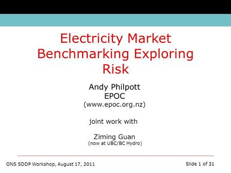 ONS SDDP Workshop, August 17, 2011 Slide 1 of 31 Andy Philpott EPOC (www.epoc.org.nz) joint work with Ziming Guan (now at UBC/BC Hydro) Electricity Market.