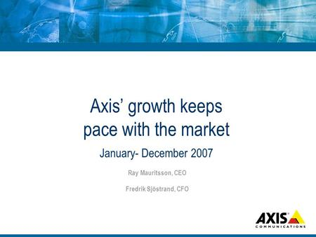Axis growth keeps pace with the market January- December 2007 Ray Mauritsson, CEO Fredrik Sjöstrand, CFO.