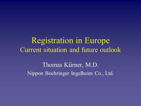 Registration in Europe Current situation and future outlook Thomas K ü rner, M.D. Nippon Boehringer Ingelheim Co., Ltd.