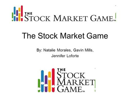 The Stock Market Game By: Natalie Morales, Gavin Mills, Jennifer Loforte.