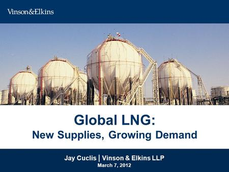 Global LNG: New Supplies, Growing Demand Jay Cuclis | Vinson & Elkins LLP March 7, 2012 Jay Cuclis | Vinson & Elkins LLP March 7, 2012.