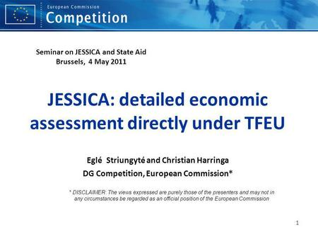 1 JESSICA: detailed economic assessment directly under TFEU Eglé Striungyté and Christian Harringa DG Competition, European Commission* * DISCLAIMER: The.