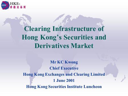 Clearing Infrastructure of Hong Kongs Securities and Derivatives Market Mr KC Kwong Chief Executive Hong Kong Exchanges and Clearing Limited 1 June 2001.