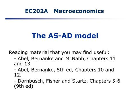 EC202A Macroeconomics The AS-AD model Reading material that you may find useful: - Abel, Bernanke and McNabb, Chapters 11 and 13 - Abel, Bernanke, 5th.