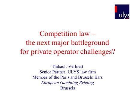 Competition law – the next major battleground for private operator challenges? Thibault Verbiest Senior Partner, ULYS law firm Member of the Paris and.