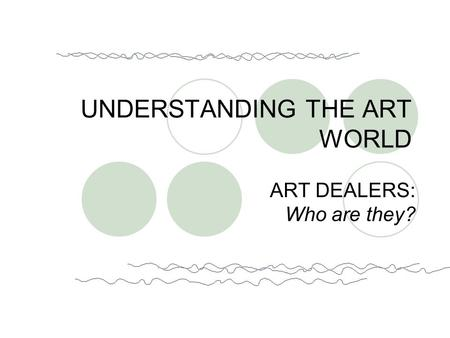 ART DEALERS: Who are they? UNDERSTANDING THE ART WORLD.