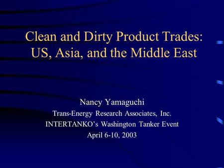 Clean and Dirty Product Trades: US, Asia, and the Middle East Nancy Yamaguchi Trans-Energy Research Associates, Inc. INTERTANKOs Washington Tanker Event.