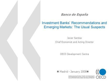 Banco de España Investment Banks Recommendations and Emerging Markets: The Usual Suspects Madrid - January 2008 Javier Santiso Chief Economist and Acting.