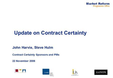 Update on Contract Certainty John Harvie, Steve Hulm Contract Certainty Sponsors and PMs 22 November 2006.