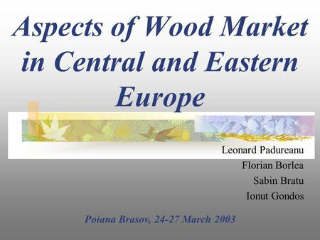 Aspects of Wood Market in Central and Eastern Europe Leonard Padureanu Florian Borlea Sabin Bratu Ionut Gondos Poiana Brasov, 24-27 March 2003.