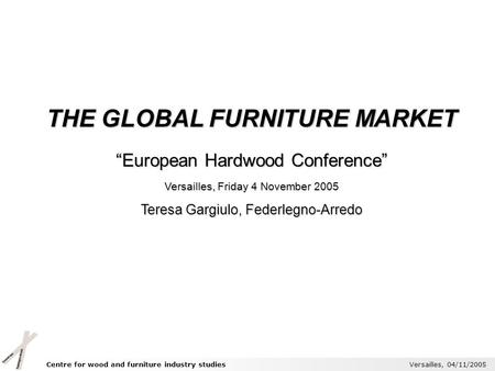 Centre for wood and furniture industry studies Versailles, 04/11/2005 THE GLOBAL FURNITURE MARKET European Hardwood Conference Versailles, Friday 4 November.