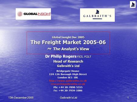 13th December 2005Galbraith's Ltd1 Global Insight Dec 2005 The Freight Market 2005-06 ~ The Analysts View FICS, FCILT Dr Philip Rogers FICS, FCILT Head.