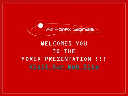 WELCOMES YOU TO THE FOREX PRESENTATION !!! Visit Our Web Site.