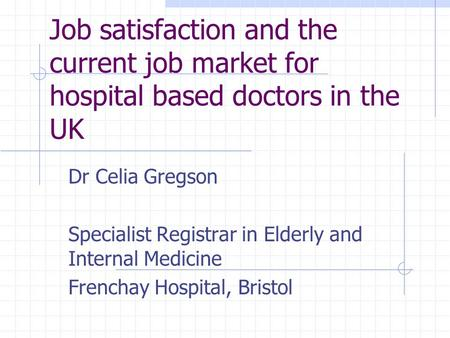 Job satisfaction and the current job market for hospital based doctors in the UK Dr Celia Gregson Specialist Registrar in Elderly and Internal Medicine.