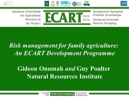 Risk management for family agriculture: An ECART Development Programme Gideon Onumah and Guy Poulter Natural Resources Institute.