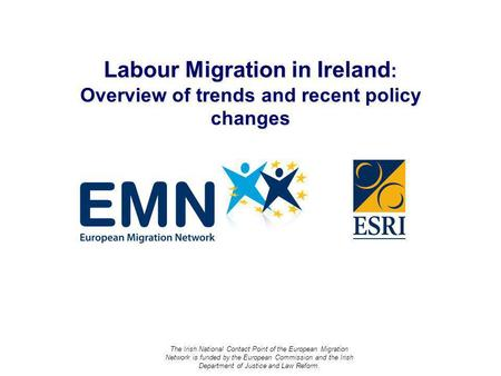 Labour Migration in Ireland : Overview of trends and recent policy changes The Irish National Contact Point of the European Migration Network is funded.