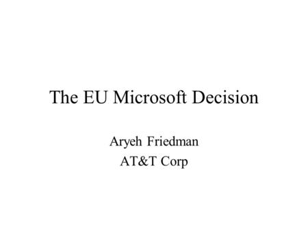 The EU Microsoft Decision Aryeh Friedman AT&T Corp.