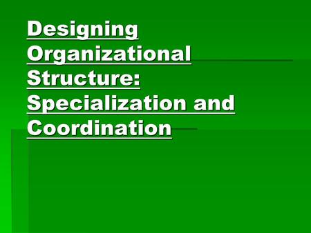 Designing Organizational Structure: Specialization and Coordination.