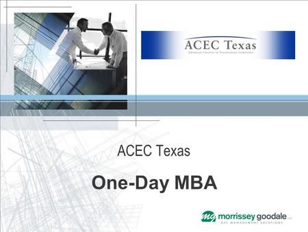 ACEC Texas One-Day MBA. Presented by Mike Cauley Principal Consultant / Advisor Morrissey Goodale LLC Mergers & Acquisitions (M&A) Takeaway The story.